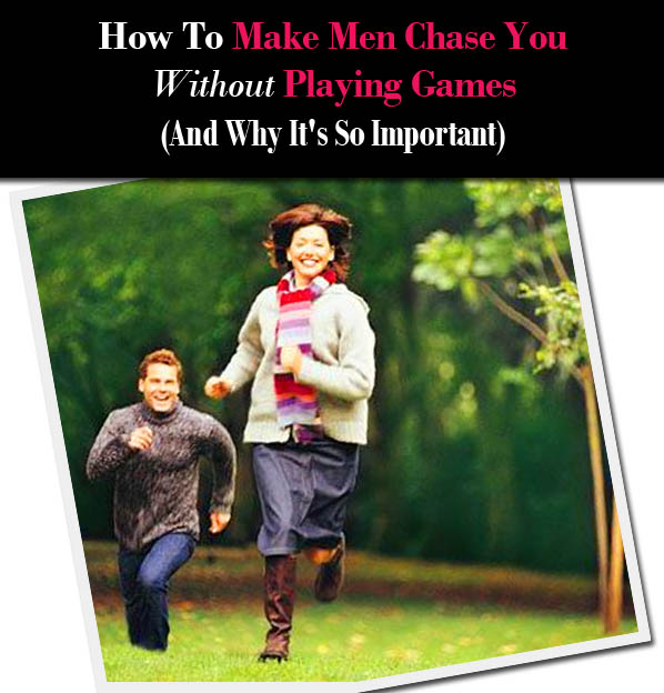 How To Make Men Chase You Without Playing Games (and Why It's So