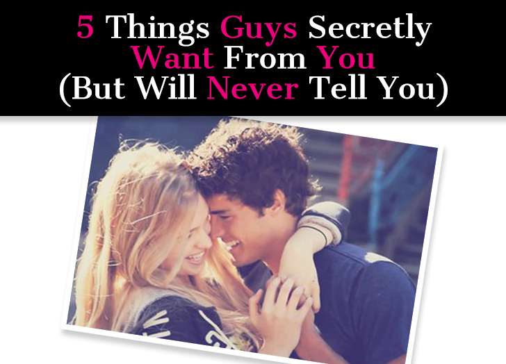 5 Things Guys Secretly Want From You (But Will Never Tell You)