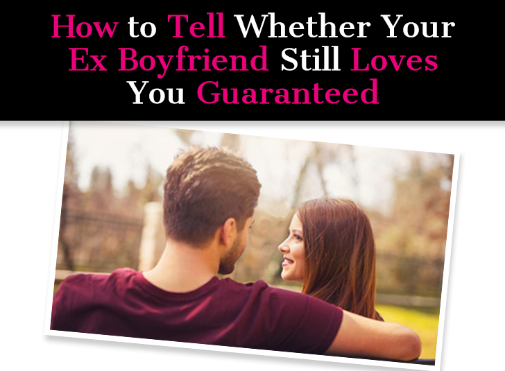 How to Tell Whether Your Ex Boyfriend Still Loves You Guaranteed