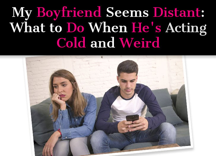 My Boyfriend Seems Distant: What To Do When He's Acting Cold And Weird