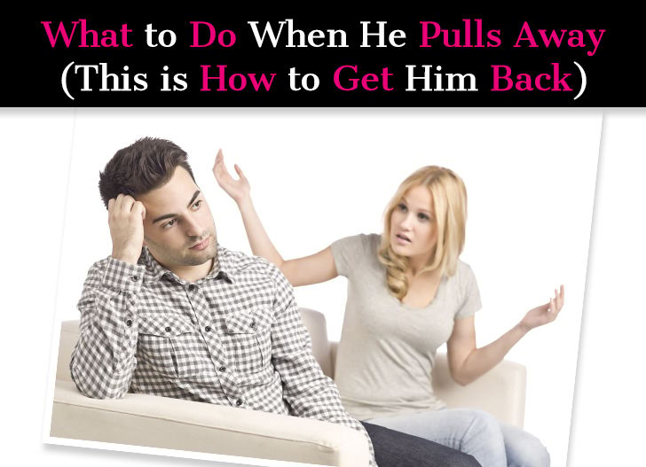 What To Do When He Pulls Away (This Is How To Get Him Back)